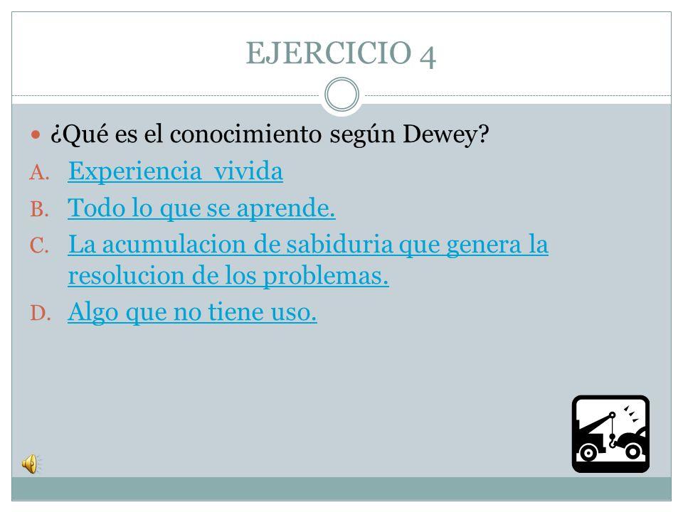 EJERCICIO 4 ¿Qué es el conocimiento según Dewey Experiencia vivida