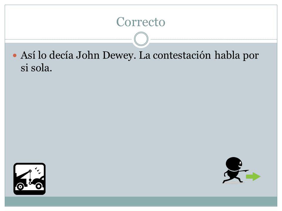 Correcto Así lo decía John Dewey. La contestación habla por si sola.