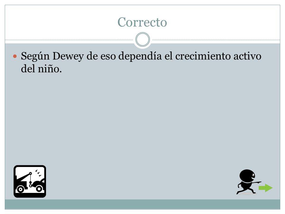 Correcto Según Dewey de eso dependía el crecimiento activo del niño.