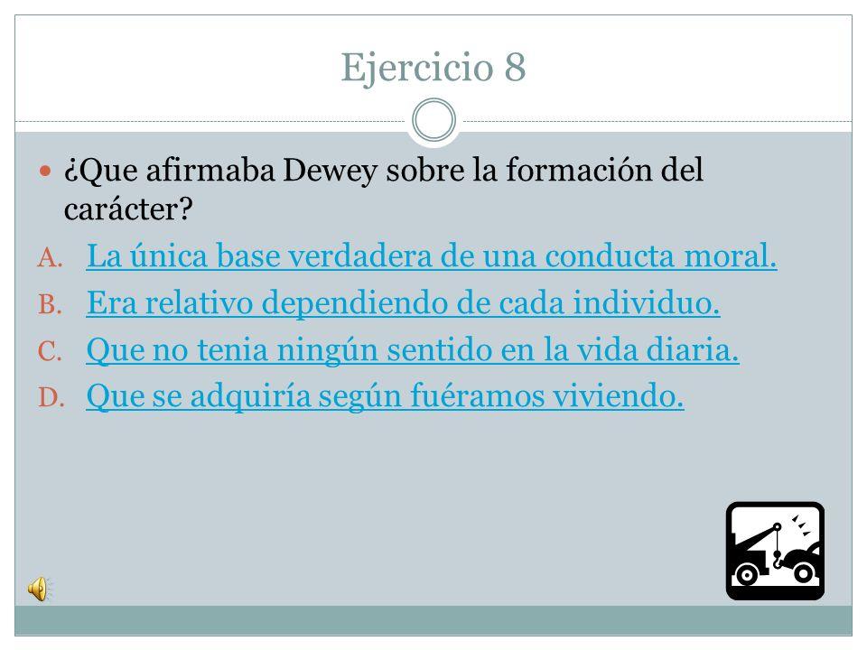 Ejercicio 8 ¿Que afirmaba Dewey sobre la formación del carácter