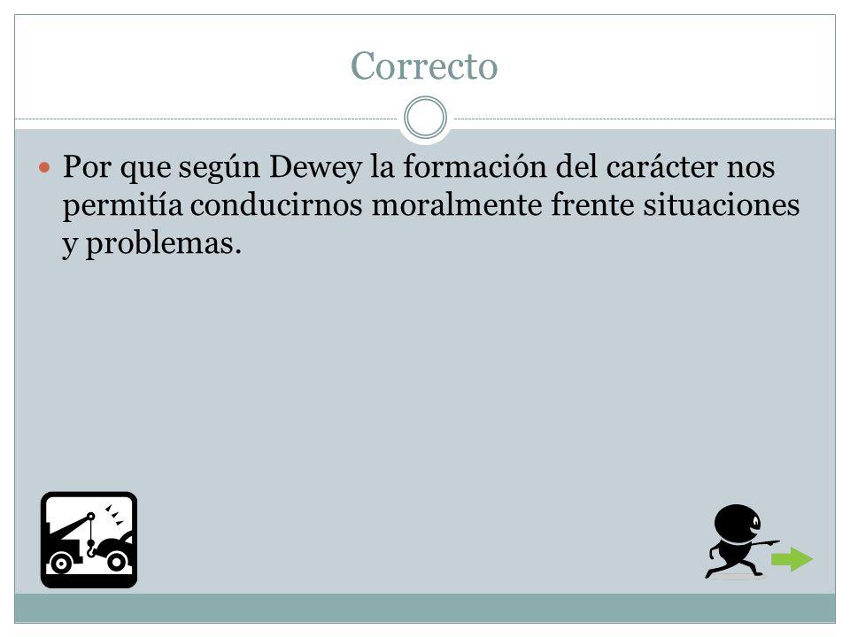 Correcto Por que según Dewey la formación del carácter nos permitía conducirnos moralmente frente situaciones y problemas.