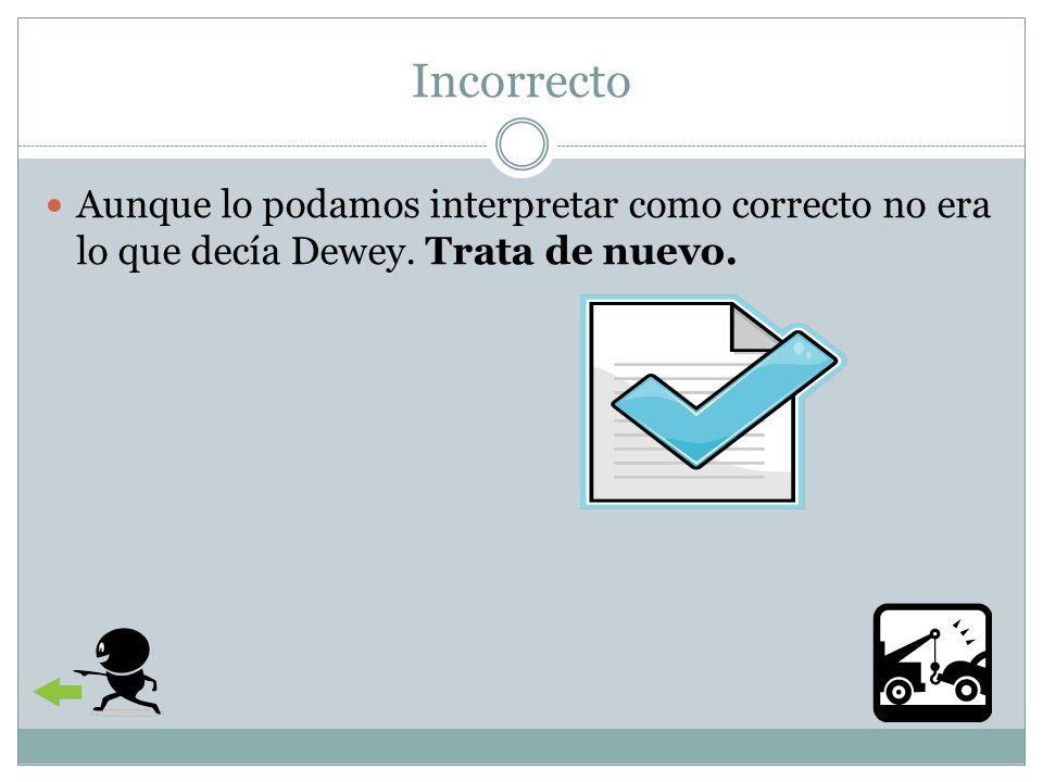Incorrecto Aunque lo podamos interpretar como correcto no era lo que decía Dewey. Trata de nuevo.