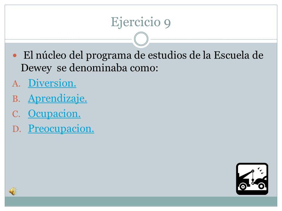 Ejercicio 9 El núcleo del programa de estudios de la Escuela de Dewey se denominaba como: Diversion.