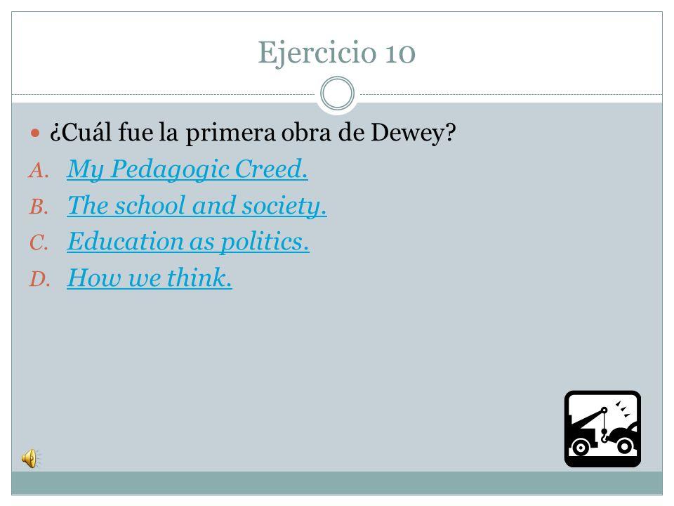 Ejercicio 10 ¿Cuál fue la primera obra de Dewey My Pedagogic Creed.