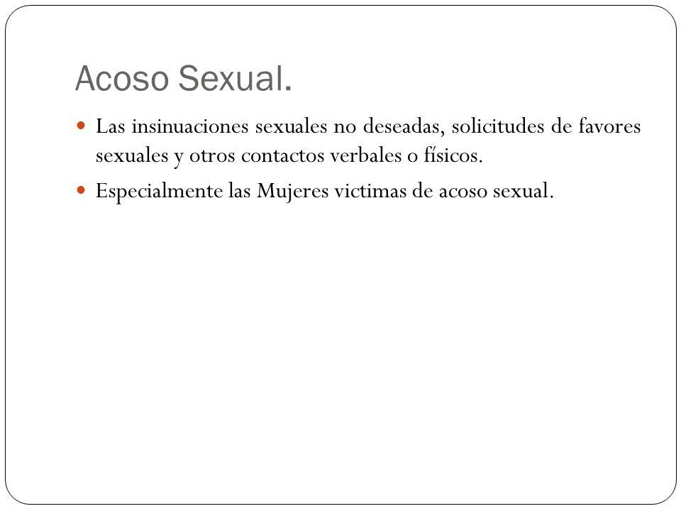 Acoso Sexual. Las insinuaciones sexuales no deseadas, solicitudes de favores sexuales y otros contactos verbales o físicos.