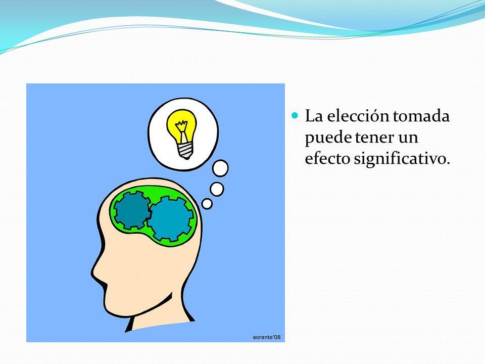 La elección tomada puede tener un efecto significativo.