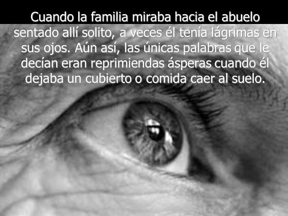 Cuando la familia miraba hacia el abuelo sentado allí solito, a veces él tenía lágrimas en sus ojos.