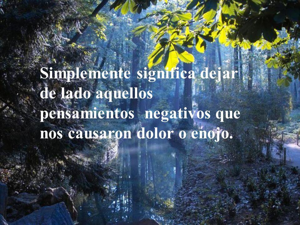 Simplemente significa dejar de lado aquellos pensamientos negativos que nos causaron dolor o enojo.
