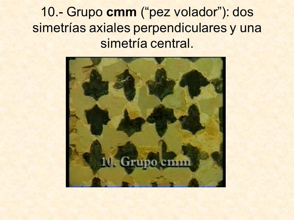 10.- Grupo cmm ( pez volador ): dos simetrías axiales perpendiculares y una simetría central.