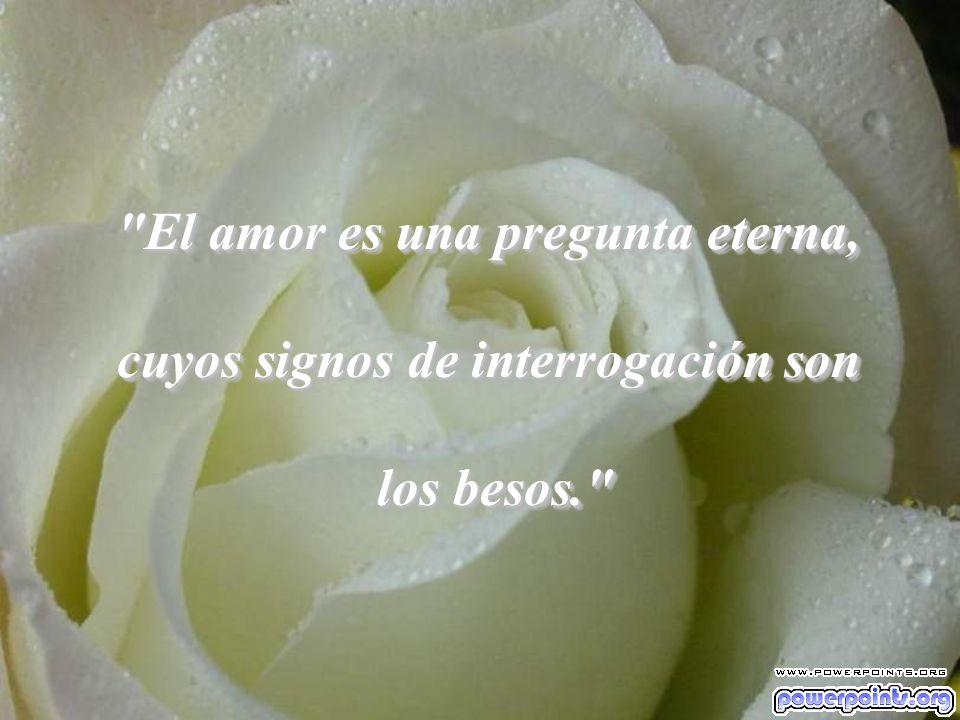 El amor es una pregunta eterna, cuyos signos de interrogación son
