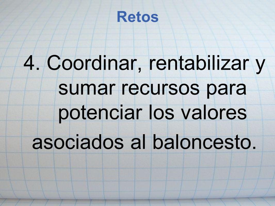 Retos 4. Coordinar, rentabilizar y sumar recursos para potenciar los valores asociados al baloncesto.