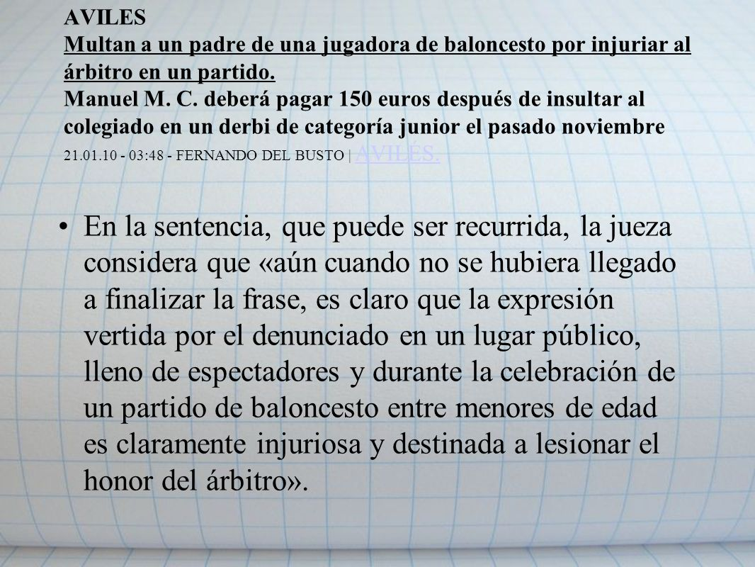 AVILES Multan a un padre de una jugadora de baloncesto por injuriar al árbitro en un partido. Manuel M. C. deberá pagar 150 euros después de insultar al colegiado en un derbi de categoría junior el pasado noviembre 21.01.10 - 03:48 - FERNANDO DEL BUSTO | AVILÉS.