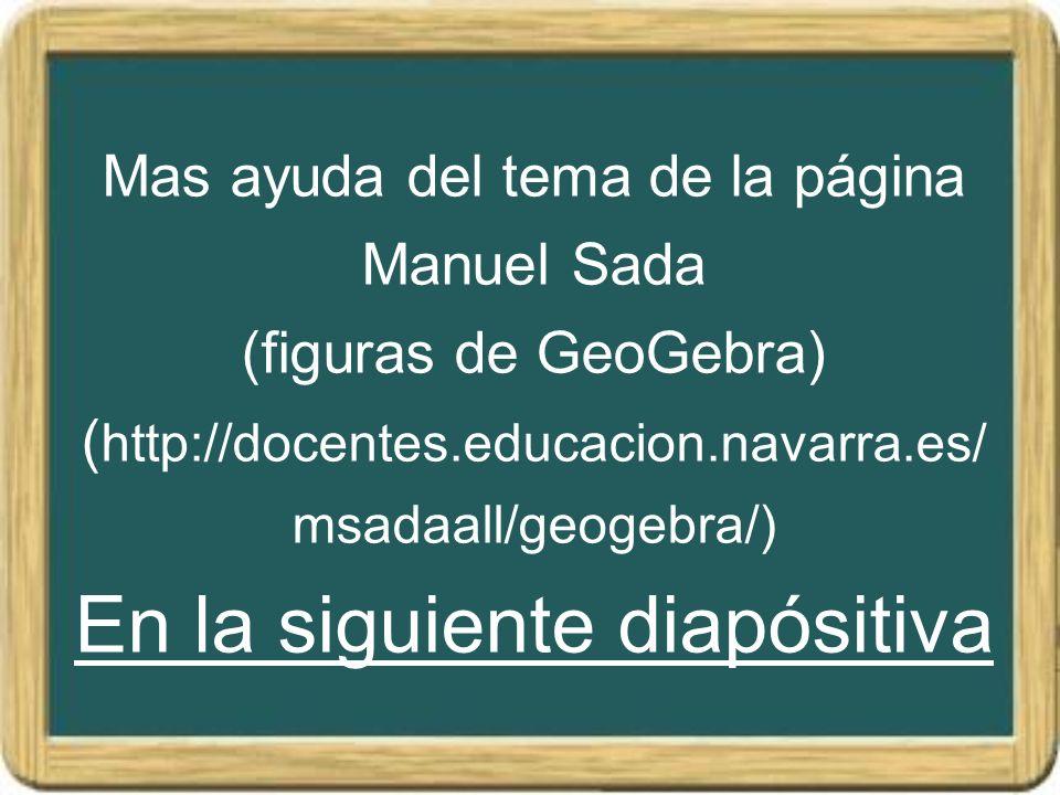 Mas ayuda del tema de la página Manuel Sada (figuras de GeoGebra) (http://docentes.educacion.navarra.es/msadaall/geogebra/) En la siguiente diapósitiva