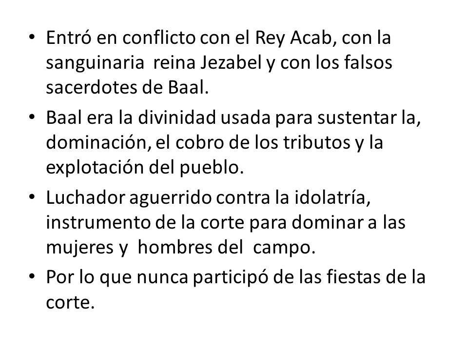 Entró en conflicto con el Rey Acab, con la sanguinaria reina Jezabel y con los falsos sacerdotes de Baal.