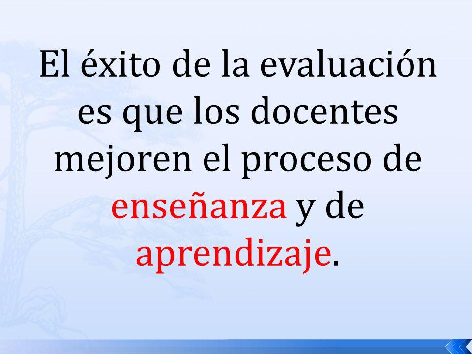 El éxito de la evaluación es que los docentes mejoren el proceso de enseñanza y de aprendizaje.