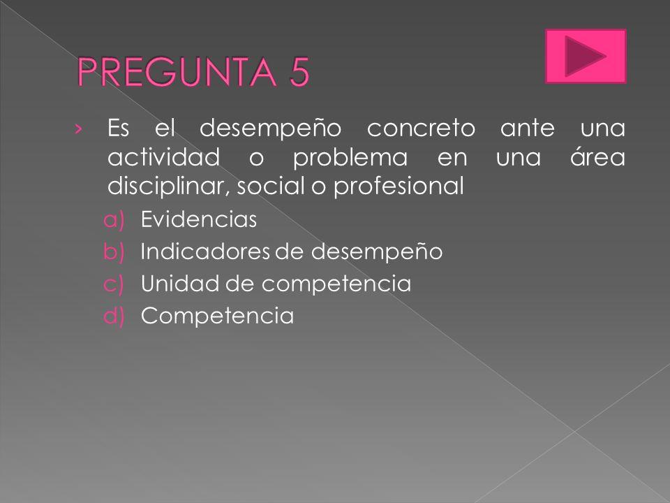 PREGUNTA 5 Es el desempeño concreto ante una actividad o problema en una área disciplinar, social o profesional.