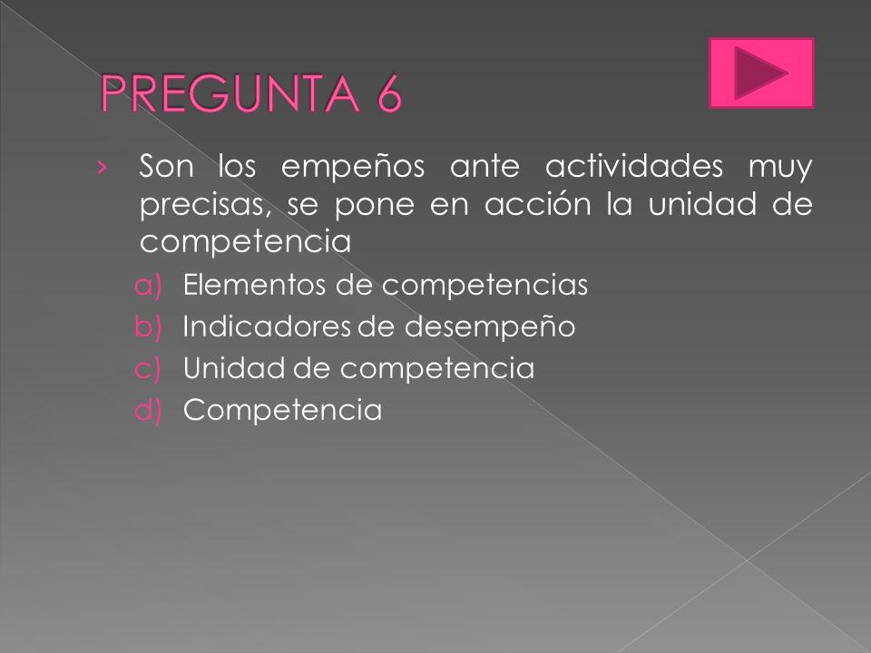 PREGUNTA 6 Son los empeños ante actividades muy precisas, se pone en acción la unidad de competencia.