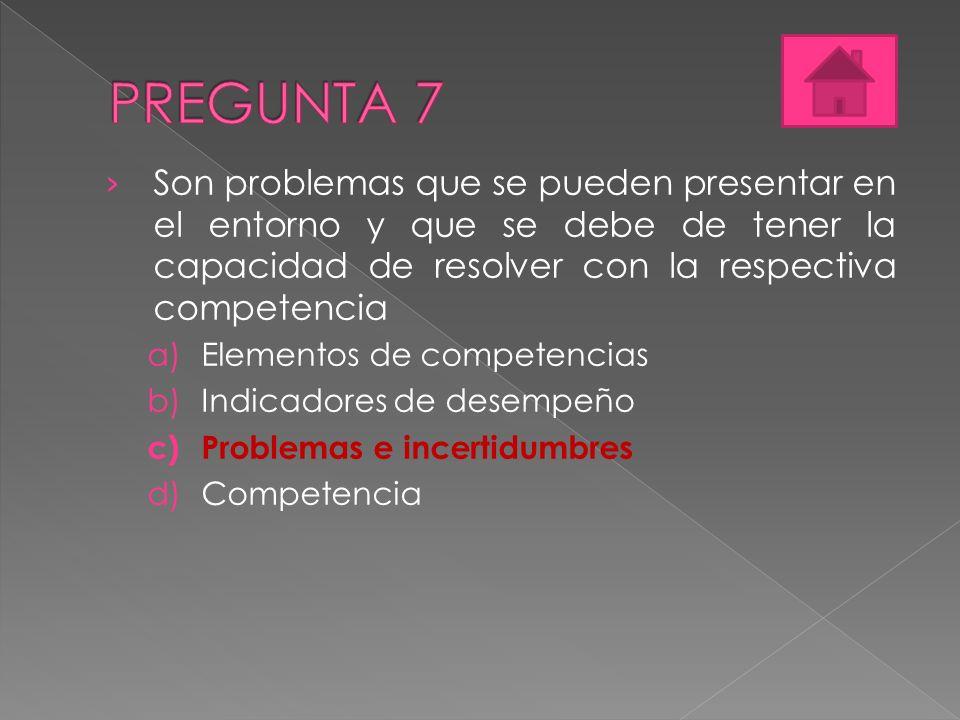 PREGUNTA 7 Son problemas que se pueden presentar en el entorno y que se debe de tener la capacidad de resolver con la respectiva competencia.