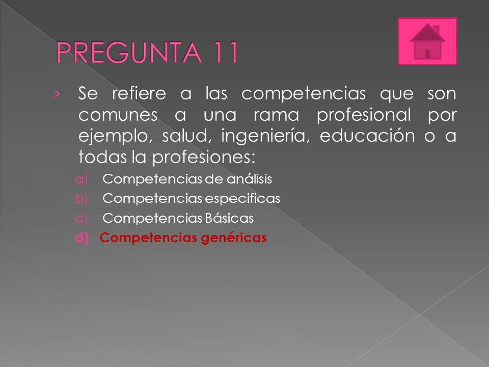 PREGUNTA 11 Se refiere a las competencias que son comunes a una rama profesional por ejemplo, salud, ingeniería, educación o a todas la profesiones: