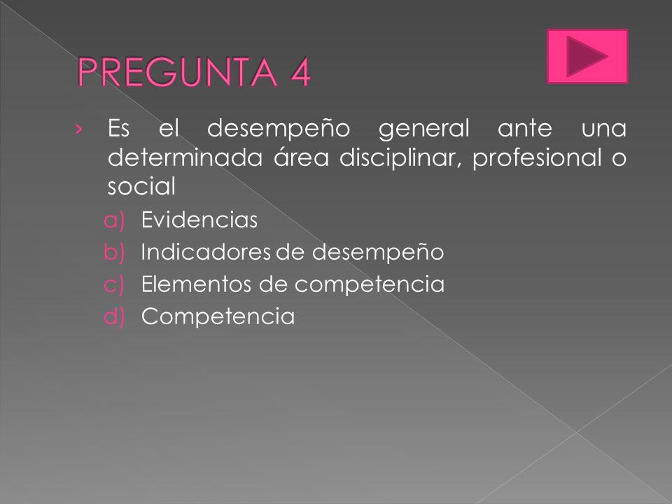 PREGUNTA 4 Es el desempeño general ante una determinada área disciplinar, profesional o social. Evidencias.