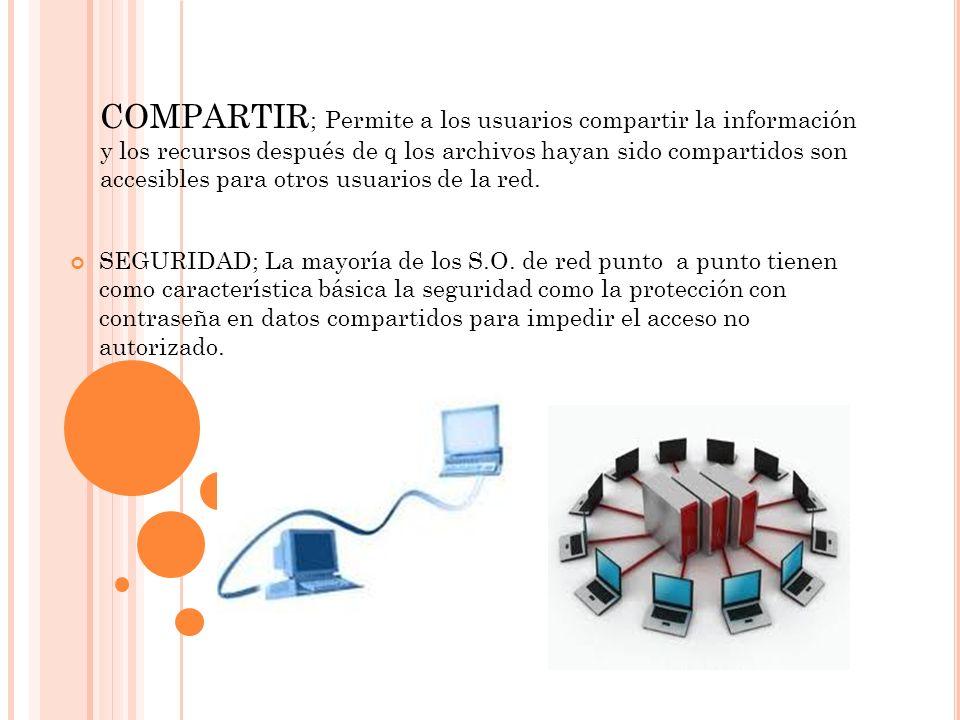 COMPARTIR; Permite a los usuarios compartir la información y los recursos después de q los archivos hayan sido compartidos son accesibles para otros usuarios de la red.