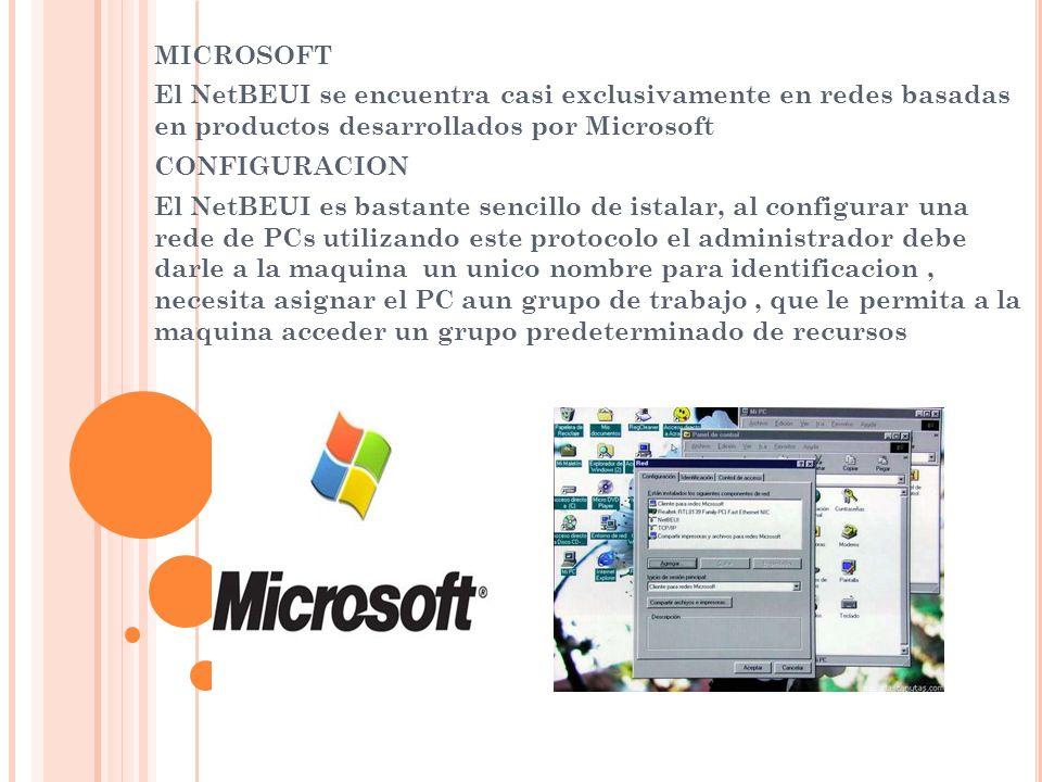 MICROSOFT El NetBEUI se encuentra casi exclusivamente en redes basadas en productos desarrollados por Microsoft.