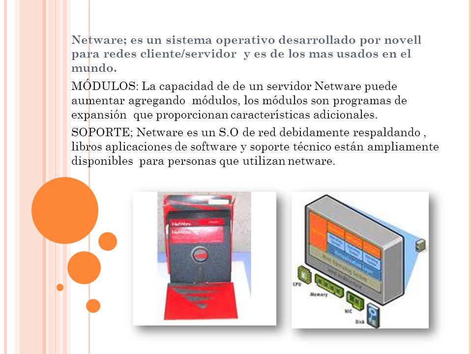 Netware; es un sistema operativo desarrollado por novell para redes cliente/servidor y es de los mas usados en el mundo.