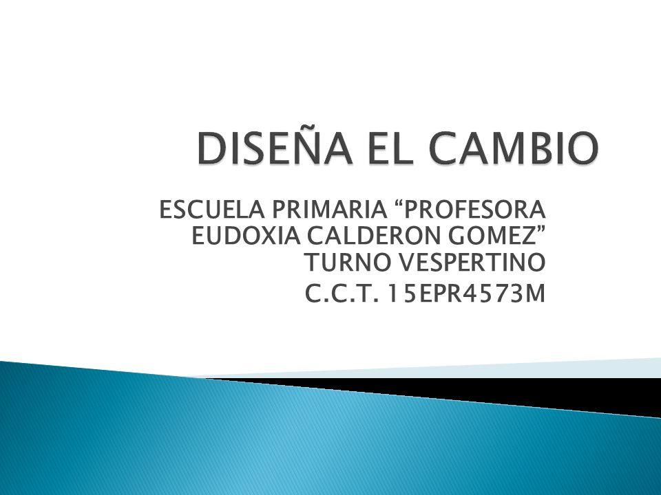 DISEÑA EL CAMBIO ESCUELA PRIMARIA PROFESORA EUDOXIA CALDERON GOMEZ TURNO VESPERTINO.