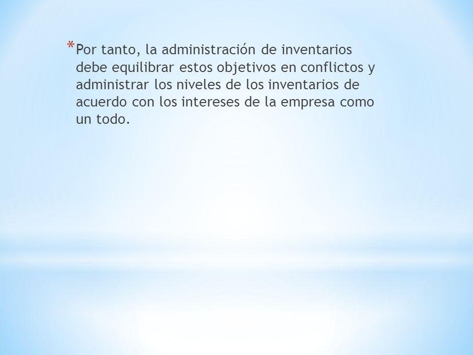 Por tanto, la administración de inventarios debe equilibrar estos objetivos en conflictos y administrar los niveles de los inventarios de acuerdo con los intereses de la empresa como un todo.