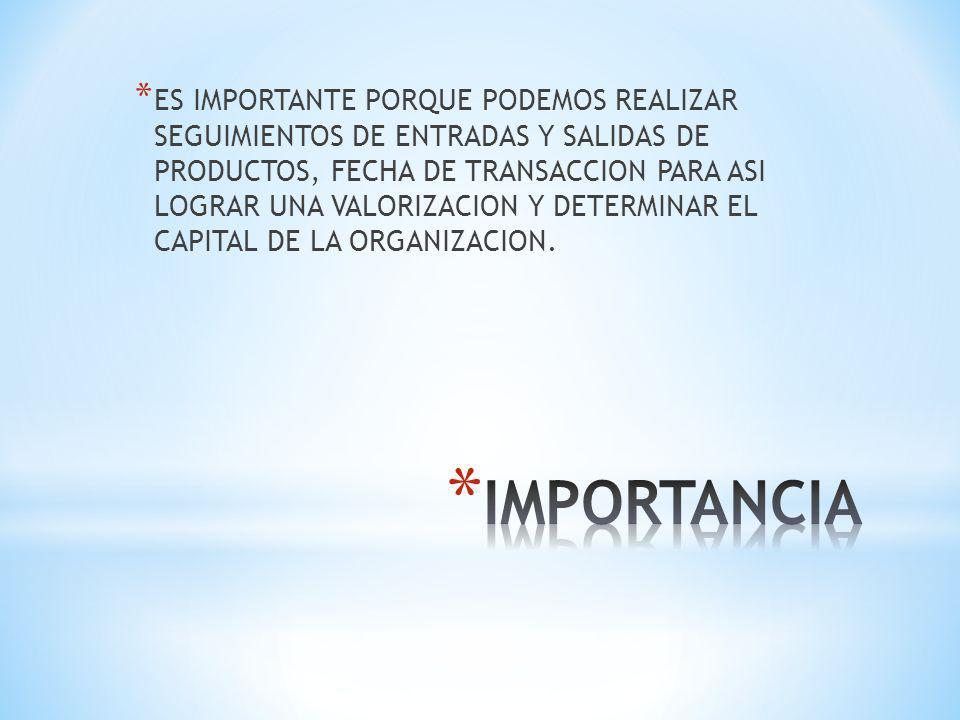ES IMPORTANTE PORQUE PODEMOS REALIZAR SEGUIMIENTOS DE ENTRADAS Y SALIDAS DE PRODUCTOS, FECHA DE TRANSACCION PARA ASI LOGRAR UNA VALORIZACION Y DETERMINAR EL CAPITAL DE LA ORGANIZACION.