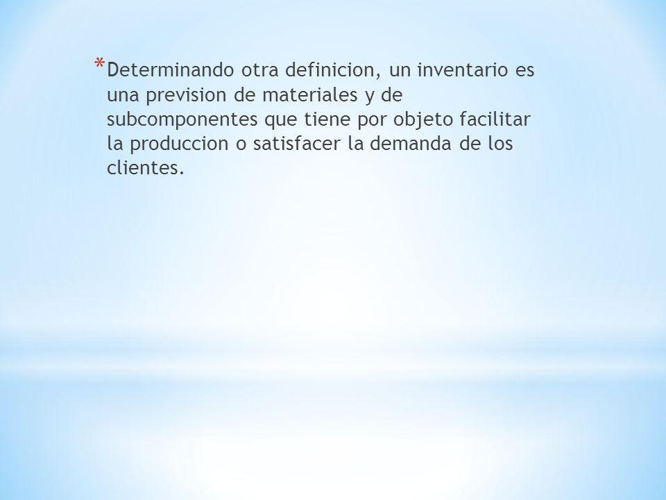 Determinando otra definicion, un inventario es una prevision de materiales y de subcomponentes que tiene por objeto facilitar la produccion o satisfacer la demanda de los clientes.