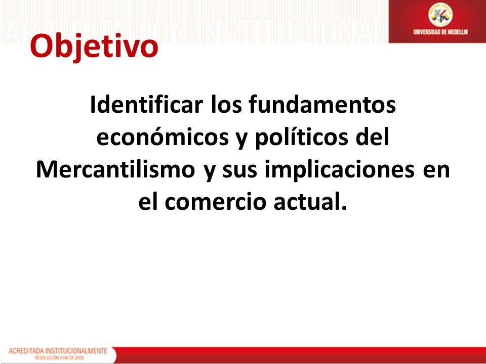 Objetivo Identificar los fundamentos económicos y políticos del Mercantilismo y sus implicaciones en el comercio actual.