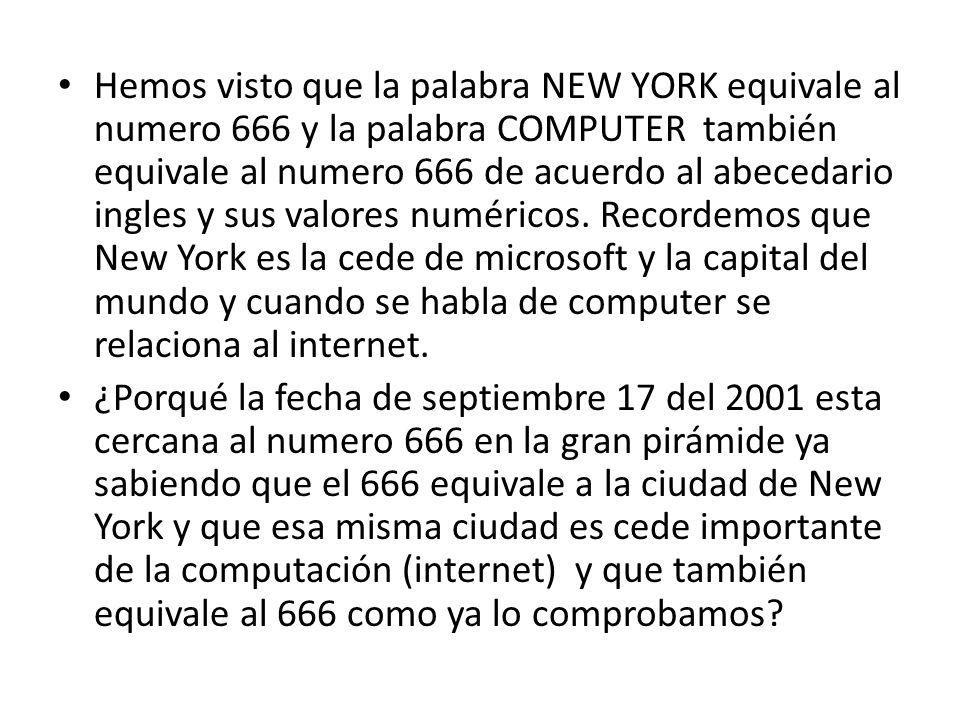 Hemos visto que la palabra NEW YORK equivale al numero 666 y la palabra COMPUTER también equivale al numero 666 de acuerdo al abecedario ingles y sus valores numéricos. Recordemos que New York es la cede de microsoft y la capital del mundo y cuando se habla de computer se relaciona al internet.