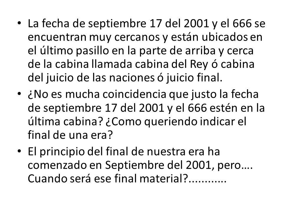 La fecha de septiembre 17 del 2001 y el 666 se encuentran muy cercanos y están ubicados en el último pasillo en la parte de arriba y cerca de la cabina llamada cabina del Rey ó cabina del juicio de las naciones ó juicio final.