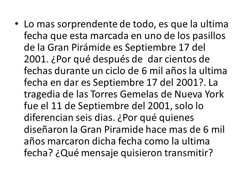 Lo mas sorprendente de todo, es que la ultima fecha que esta marcada en uno de los pasillos de la Gran Pirámide es Septiembre 17 del 2001.