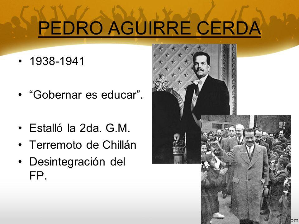 PEDRO AGUIRRE CERDA 1938-1941 Gobernar es educar .