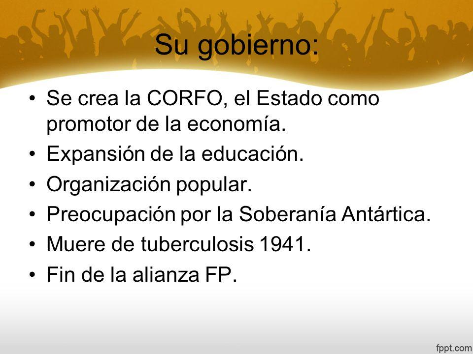 Su gobierno: Se crea la CORFO, el Estado como promotor de la economía.