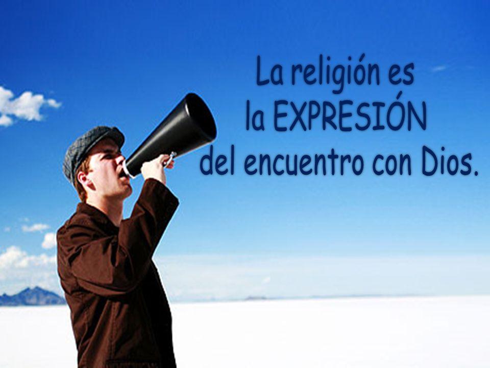 La religión es la EXPRESIÓN del encuentro con Dios.