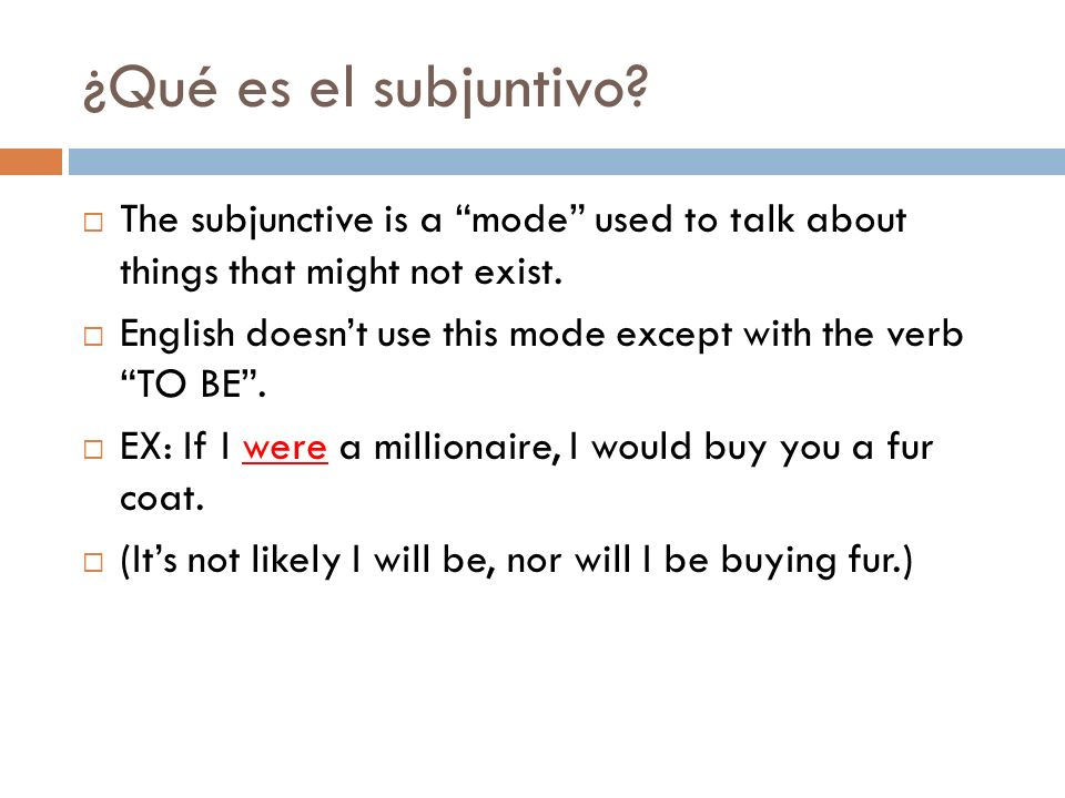 ¿Qué es el subjuntivo The subjunctive is a mode used to talk about things that might not exist.