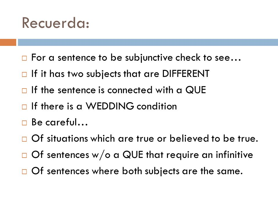 Recuerda: For a sentence to be subjunctive check to see…