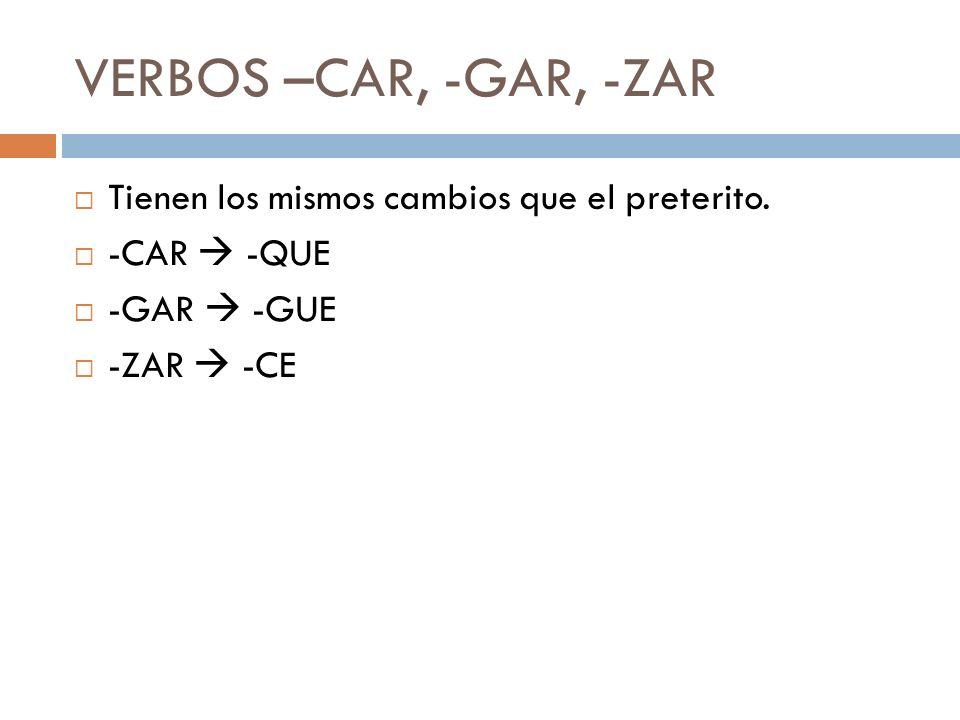 VERBOS –CAR, -GAR, -ZAR Tienen los mismos cambios que el preterito.
