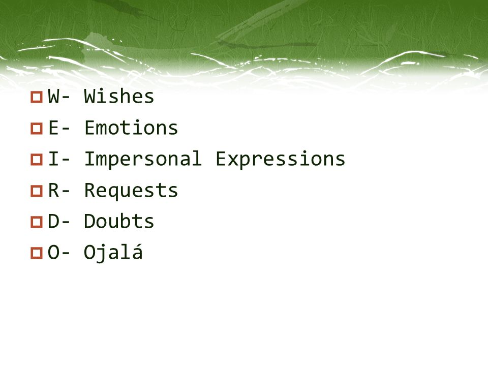 W- Wishes E- Emotions I- Impersonal Expressions R- Requests D- Doubts O- Ojalá