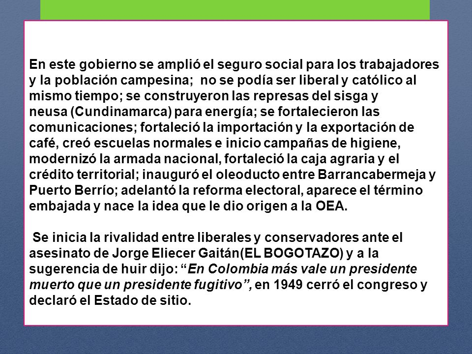 En este gobierno se amplió el seguro social para los trabajadores y la población campesina; no se podía ser liberal y católico al mismo tiempo; se construyeron las represas del sisga y neusa (Cundinamarca) para energía; se fortalecieron las comunicaciones; fortaleció la importación y la exportación de café, creó escuelas normales e inicio campañas de higiene, modernizó la armada nacional, fortaleció la caja agraria y el crédito territorial; inauguró el oleoducto entre Barrancabermeja y Puerto Berrío; adelantó la reforma electoral, aparece el término embajada y nace la idea que le dio origen a la OEA.
