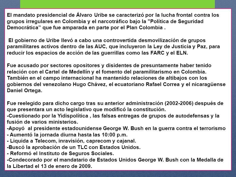 El mandato presidencial de Álvaro Uribe se caracterizó por la lucha frontal contra los grupos irregulares en Colombia y el narcotráfico bajo la Política de Seguridad Democrática que fue amparada en parte por el Plan Colombia .