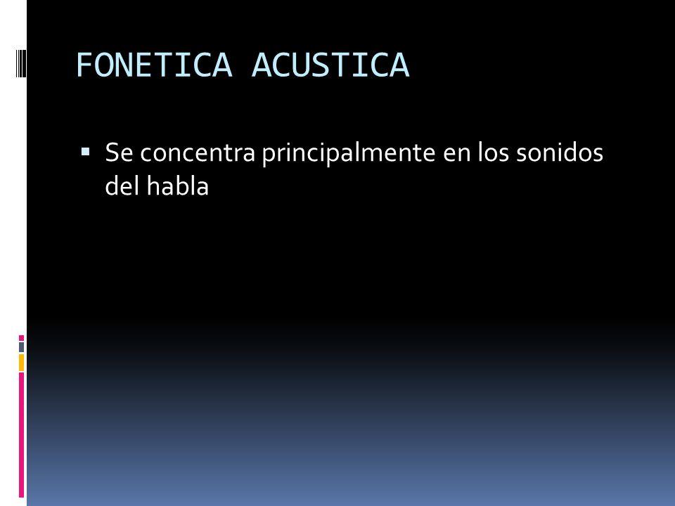 FONETICA ACUSTICA Se concentra principalmente en los sonidos del habla
