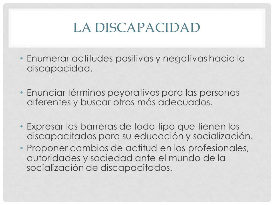 LA DISCAPACIDAD Enumerar actitudes positivas y negativas hacia la discapacidad.