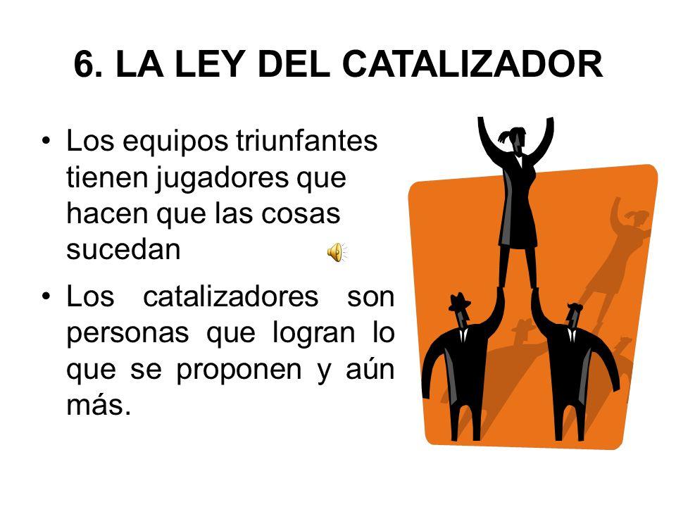 6. LA LEY DEL CATALIZADOR Los equipos triunfantes tienen jugadores que hacen que las cosas sucedan.