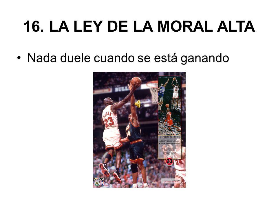 16. LA LEY DE LA MORAL ALTA Nada duele cuando se está ganando