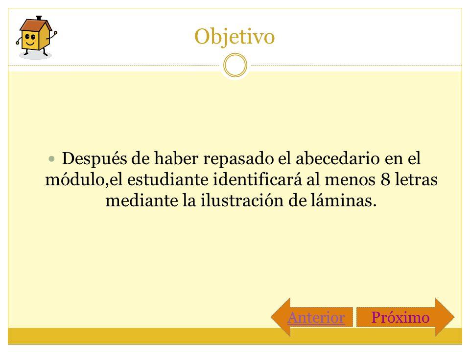 Objetivo Después de haber repasado el abecedario en el módulo,el estudiante identificará al menos 8 letras mediante la ilustración de láminas.