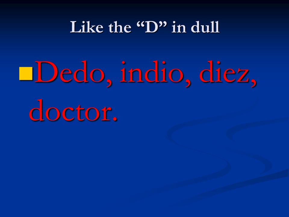 Like the D in dull Dedo, indio, diez, doctor.